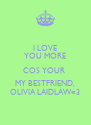 I LOVE YOU MORE COS YOUR  MY BESTFRIEND, OLIVIA LAIDLAW<3 - Personalised Poster A4 size
