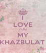 I LOVE YOU MY KHAZBULAT  - Personalised Poster A4 size