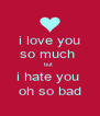 i love you so much  but  i hate you  oh so bad - Personalised Poster A4 size