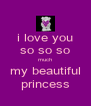 i love you so so so much my beautiful princess - Personalised Poster A4 size