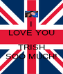 I LOVE YOU  TRISH SOO MUCH! - Personalised Poster A4 size