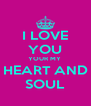 I LOVE YOU YOUR MY  HEART AND SOUL - Personalised Poster A4 size