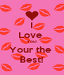 I Love  You! Your the  Best! - Personalised Poster A4 size