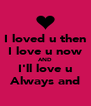I loved u then I love u now AND I'll love u Always and - Personalised Poster A4 size