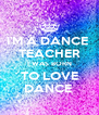 I'M A DANCE  TEACHER I WAS BORN TO LOVE DANCE  - Personalised Poster A4 size