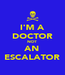 I'M A DOCTOR NOT AN ESCALATOR - Personalised Poster A4 size
