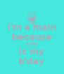 i'm a main because today is my b'day - Personalised Poster A4 size