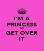 I'M A PRINCESS SO GET OVER IT - Personalised Poster A4 size
