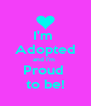 I'm  Adopted and I'm  Proud  to be! - Personalised Poster A4 size