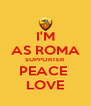 I'M AS ROMA SUPPORTER PEACE  LOVE - Personalised Poster A4 size