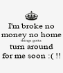 I'm broke no money no home things gotta turn around for me soon :( !! - Personalised Poster A4 size
