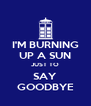I'M BURNING UP A SUN JUST TO SAY GOODBYE - Personalised Poster A4 size