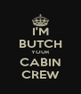 I'M BUTCH YOUR CABIN CREW - Personalised Poster A4 size