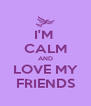 I'M  CALM AND LOVE MY FRIENDS - Personalised Poster A4 size