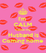 I'm  CALM Cause my  Husband is Coming home - Personalised Poster A4 size