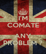 I'M COMATE  ANY PROBLEM ? - Personalised Poster A4 size