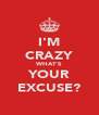 I'M CRAZY WHAT'S YOUR EXCUSE? - Personalised Poster A4 size