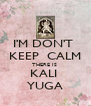 I'M DON'T  KEEP  CALM THERE IS  KALI  YUGA - Personalised Poster A4 size