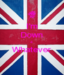 I'm Down 4 Whatever  - Personalised Poster A4 size