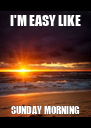 I'M EASY LIKE SUNDAY MORNING - Personalised Poster A4 size