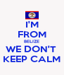I'M  FROM BELIZE WE DON'T  KEEP CALM - Personalised Poster A4 size