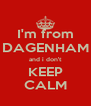 I'm from DAGENHAM and i don't KEEP CALM - Personalised Poster A4 size
