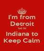 I'm from Detroit Go to Indiana to Keep Calm - Personalised Poster A4 size
