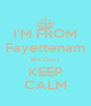 I'M FROM Fayettenam We Don't  KEEP CALM - Personalised Poster A4 size