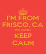 I'M FROM FRISCO, CA WE DONT KEEP CALM - Personalised Poster A4 size