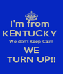 I'm from  KENTUCKY  We don't Keep Calm WE TURN UP!! - Personalised Poster A4 size