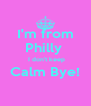I'm from Philly   I don't keep Calm Bye!  - Personalised Poster A4 size