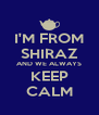 I'M FROM SHIRAZ AND WE ALWAYS KEEP CALM - Personalised Poster A4 size