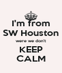 I'm from SW Houston were we don't KEEP CALM - Personalised Poster A4 size