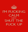 I'M FUCKING CALM NOW SHUT THE FUCK UP - Personalised Poster A4 size