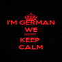 I'M GERMAN WE DON'T KEEP  CALM - Personalised Poster A4 size