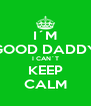 I´M GOOD DADDY I CAN´T KEEP CALM - Personalised Poster A4 size