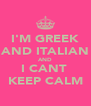 I'M GREEK AND ITALIAN AND I CANT  KEEP CALM - Personalised Poster A4 size