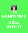 I'M HANDSOME SO DEAL WITH IT - Personalised Poster A4 size