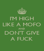 I'M HIGH LIKE A MOFO AND DON'T GIVE A FUCK - Personalised Poster A4 size