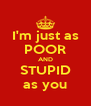 I'm just as POOR AND STUPID as you - Personalised Poster A4 size