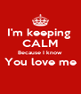 I'm keeping  CALM Because I know  You love me  - Personalised Poster A4 size