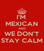 I'M  MEXICAN AND WE DON'T STAY CALM - Personalised Poster A4 size