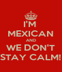 I'M  MEXICAN AND WE DON'T STAY CALM! - Personalised Poster A4 size