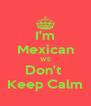I'm Mexican WE Don't  Keep Calm - Personalised Poster A4 size