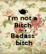 I'm not a Bitch I'm a Badass  bitch - Personalised Poster A4 size