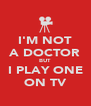 I'M NOT A DOCTOR BUT I PLAY ONE ON TV - Personalised Poster A4 size
