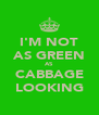 I'M NOT AS GREEN AS CABBAGE LOOKING - Personalised Poster A4 size