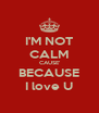 I'M NOT CALM CAUSE' BECAUSE I love U - Personalised Poster A4 size