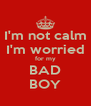 I'm not calm I'm worried for my BAD BOY - Personalised Poster A4 size