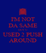 I'M NOT DA SAME GUY U USED 2 PUSH AROUND - Personalised Poster A4 size